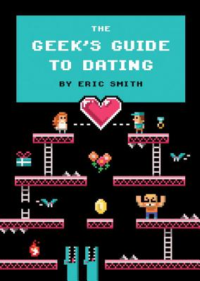 The Geek's Guide to Dating By Smith, Eric